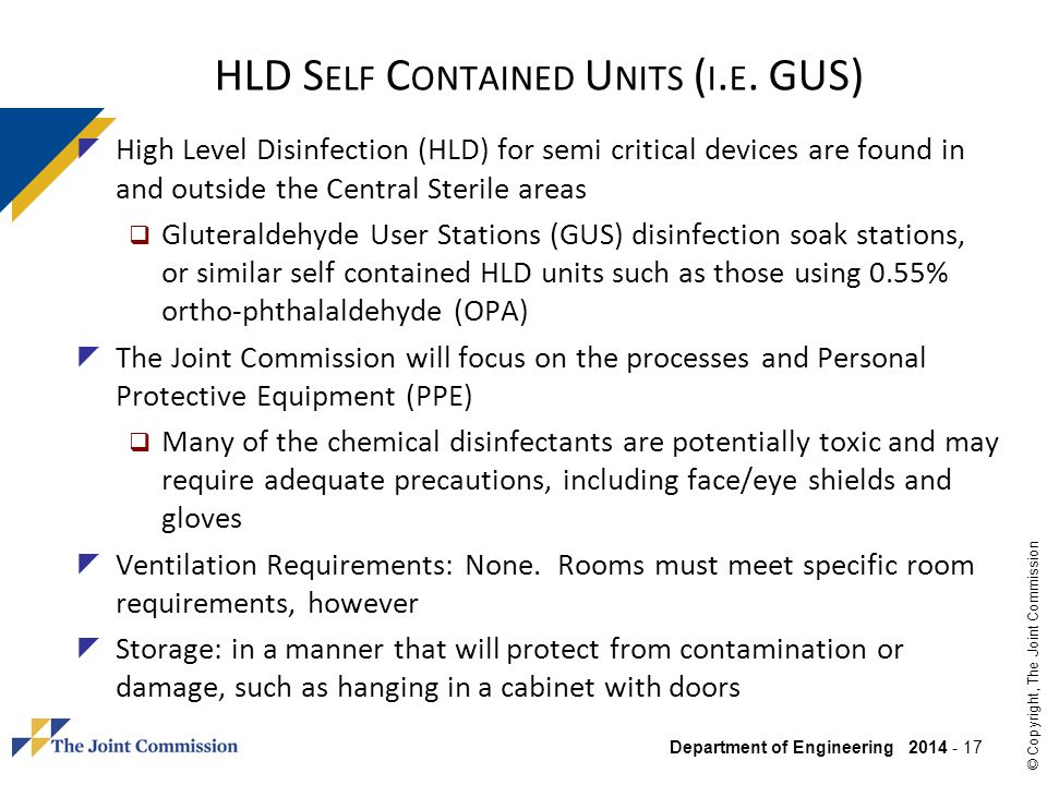 Department of Engineering 2014 - 17 © Copyright, The Joint Commission HLD S ELF C ONTAINED U NITS ( I. E. GUS) High Level Disinfection (HLD) for semi
