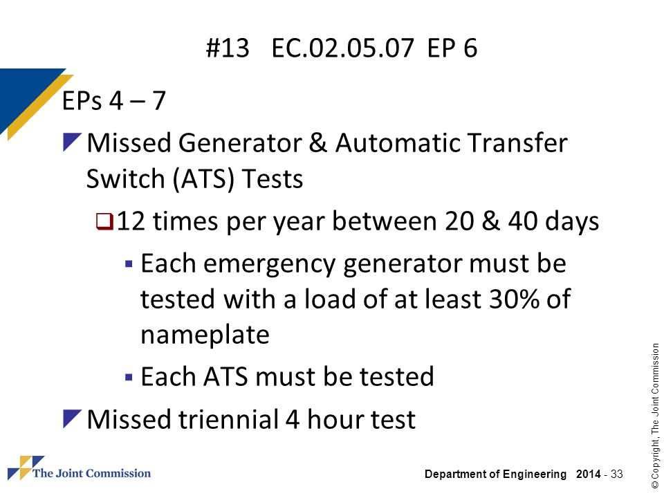 Department of Engineering 2014 - 33 © Copyright, The Joint Commission #13 EC.02.05.07 EP 6 EPs 4 – 7 Missed Generator & Automatic Transfer Switch (ATS