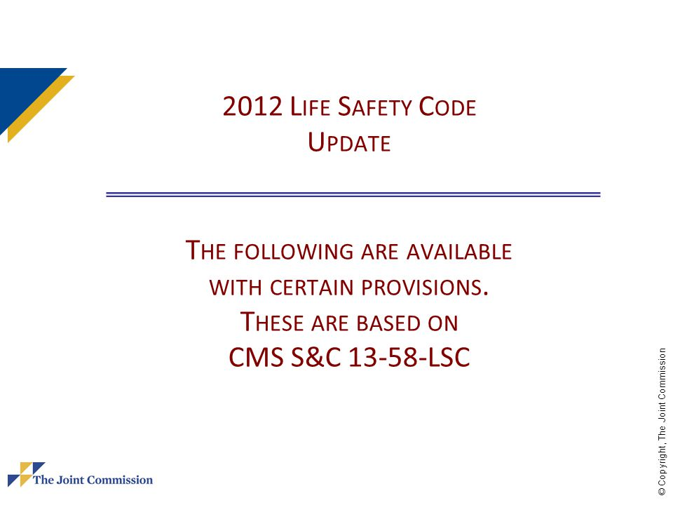 © Copyright, The Joint Commission 2012 L IFE S AFETY C ODE U PDATE T HE FOLLOWING ARE AVAILABLE WITH CERTAIN PROVISIONS. T HESE ARE BASED ON CMS S&C 1