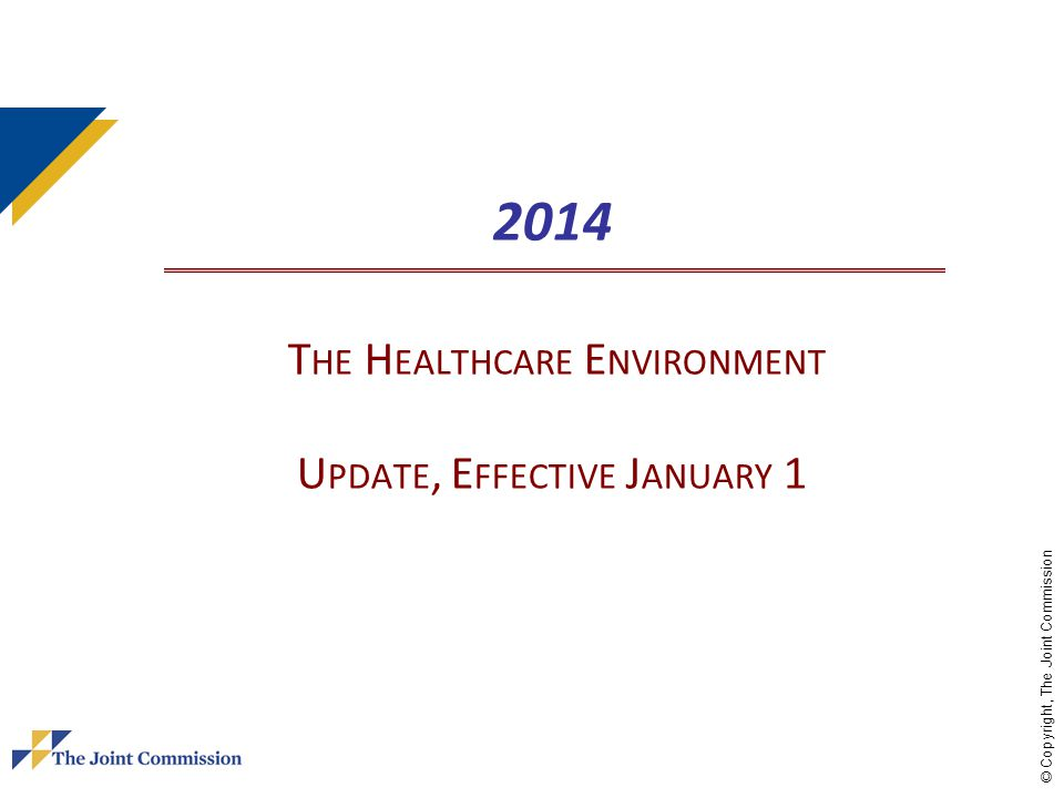 © Copyright, The Joint Commission 2014 T HE H EALTHCARE E NVIRONMENT U PDATE, E FFECTIVE J ANUARY 1