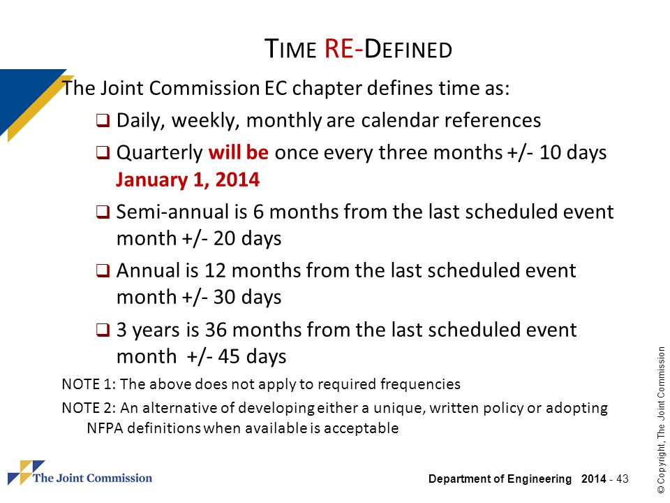 Department of Engineering 2014 - 43 © Copyright, The Joint Commission T IME RE-D EFINED The Joint Commission EC chapter defines time as: Daily, weekly