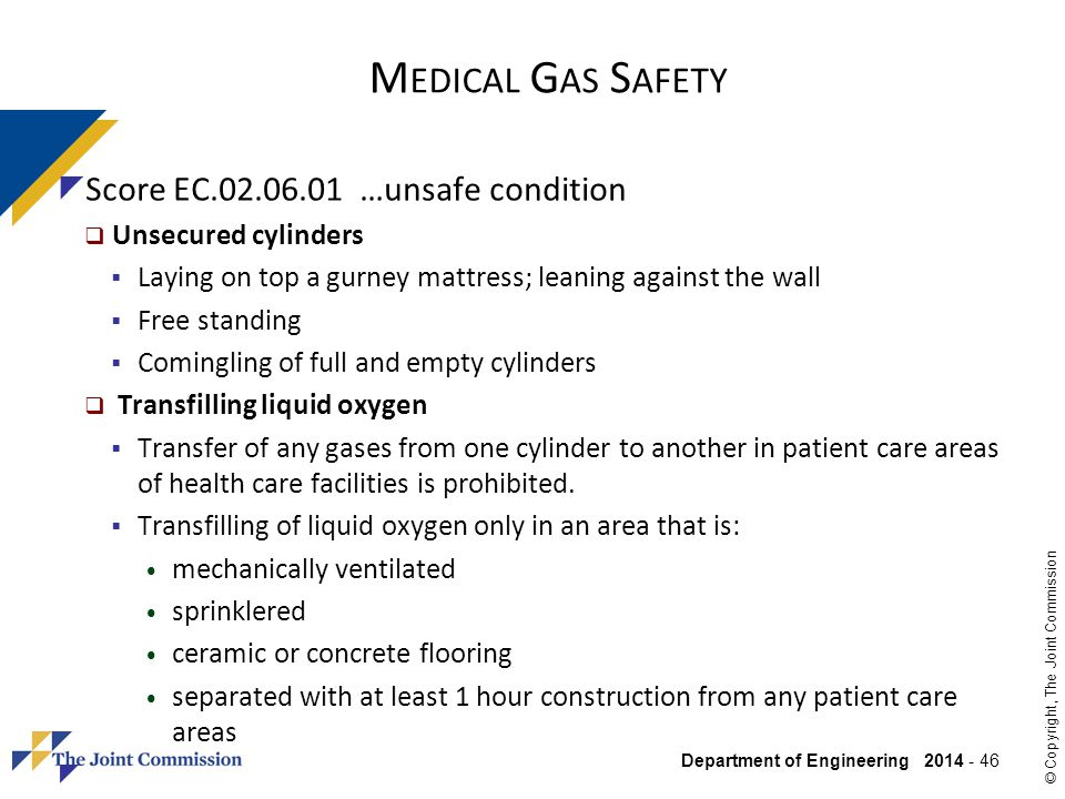 Department of Engineering 2014 - 46 © Copyright, The Joint Commission Score EC.02.06.01 …unsafe condition Unsecured cylinders Laying on top a gurney m