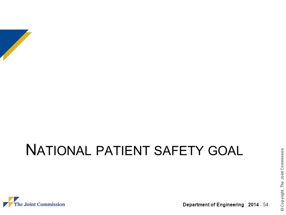 Department of Engineering 2014 - 54 © Copyright, The Joint Commission N ATIONAL PATIENT SAFETY GOAL