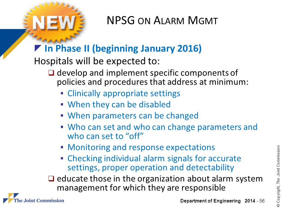 Department of Engineering 2014 - 56 © Copyright, The Joint Commission NPSG ON A LARM M GMT In Phase II (beginning January 2016) Hospitals will be expe