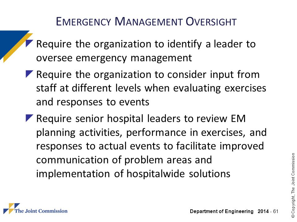 Department of Engineering 2014 - 61 © Copyright, The Joint Commission E MERGENCY M ANAGEMENT O VERSIGHT Require the organization to identify a leader