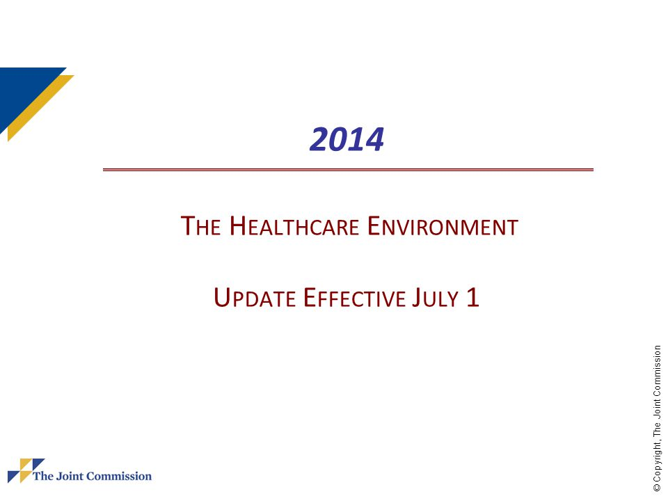 © Copyright, The Joint Commission 2014 T HE H EALTHCARE E NVIRONMENT U PDATE E FFECTIVE J ULY 1