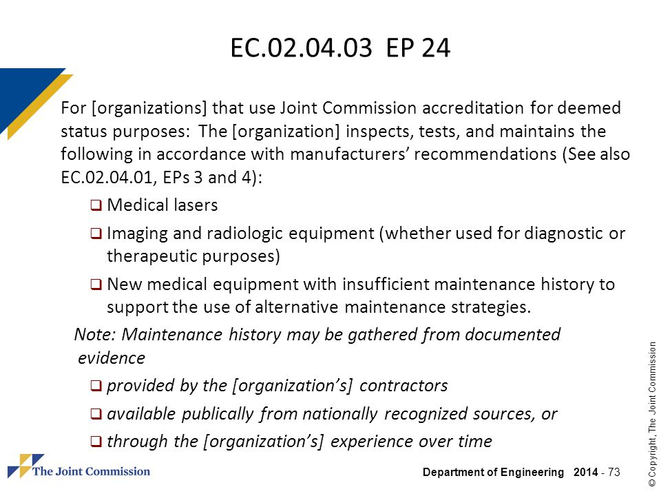 Department of Engineering 2014 - 73 © Copyright, The Joint Commission EC.02.04.03 EP 24 For [organizations] that use Joint Commission accreditation fo