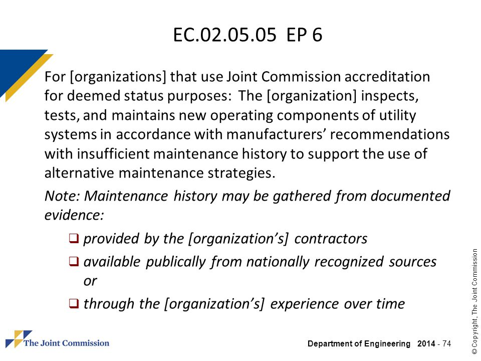 Department of Engineering 2014 - 74 © Copyright, The Joint Commission EC.02.05.05 EP 6 For [organizations] that use Joint Commission accreditation for
