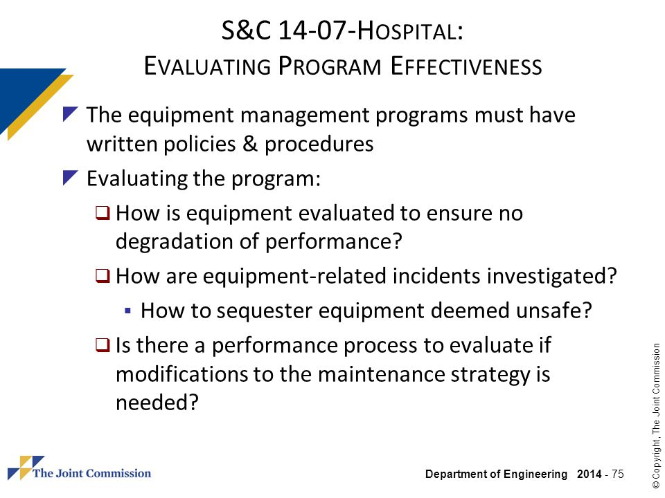 Department of Engineering 2014 - 75 © Copyright, The Joint Commission S&C 14-07-H OSPITAL : E VALUATING P ROGRAM E FFECTIVENESS The equipment manageme