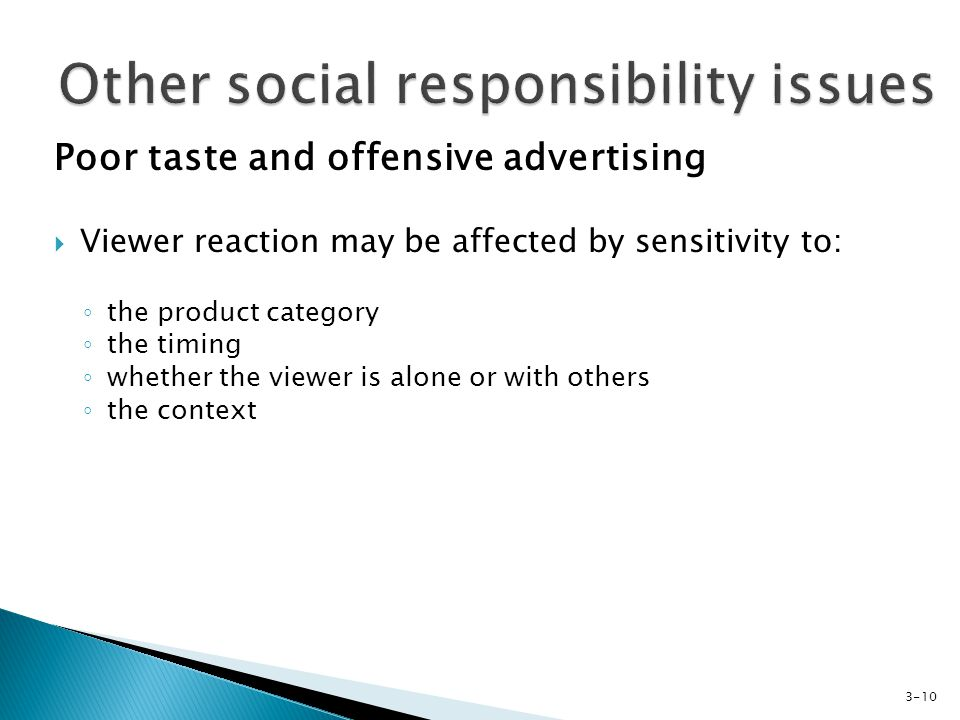 Poor taste and offensive advertising Viewer reaction may be affected by sensitivity to: the product category the timing whether the viewer is alone or with others the context 3-10