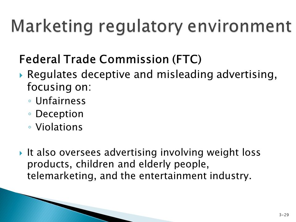 Federal Trade Commission (FTC) Regulates deceptive and misleading advertising, focusing on: Unfairness Deception Violations It also oversees advertising involving weight loss products, children and elderly people, telemarketing, and the entertainment industry.