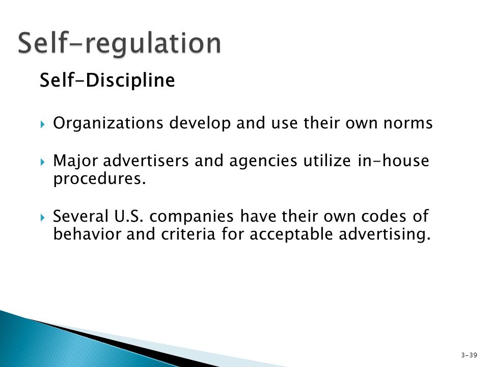 Self-Discipline Organizations develop and use their own norms Major advertisers and agencies utilize in-house procedures.