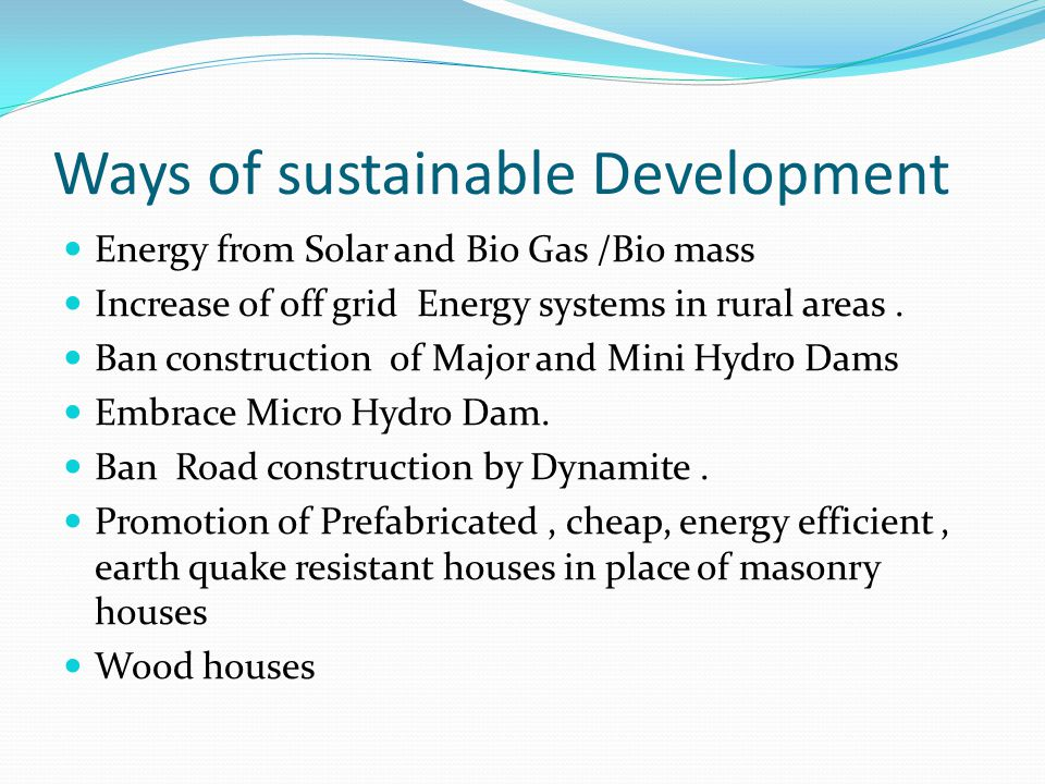 Ways of sustainable Development Energy from Solar and Bio Gas /Bio mass Increase of off grid Energy systems in rural areas. Ban construction of Major