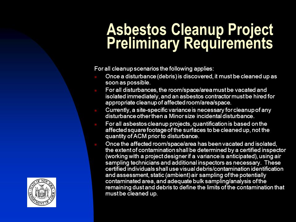 Asbestos Cleanup Project Preliminary Requirements For all cleanup scenarios the following applies: Once a disturbance (debris) is discovered, it must