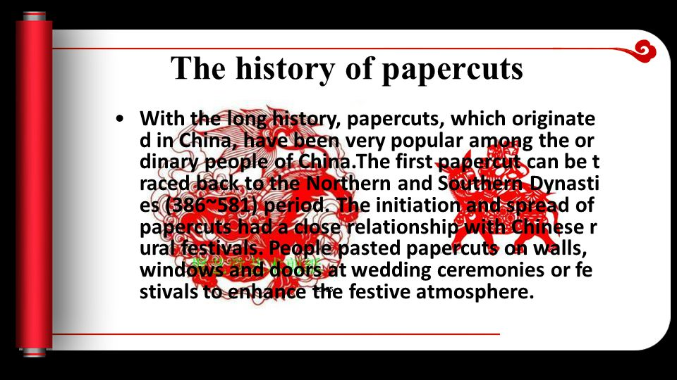 The history of papercuts With the long history, papercuts, which originate d in China, have been very popular among the or dinary people of China.The first papercut can be t raced back to the Northern and Southern Dynasti es (386~581) period.