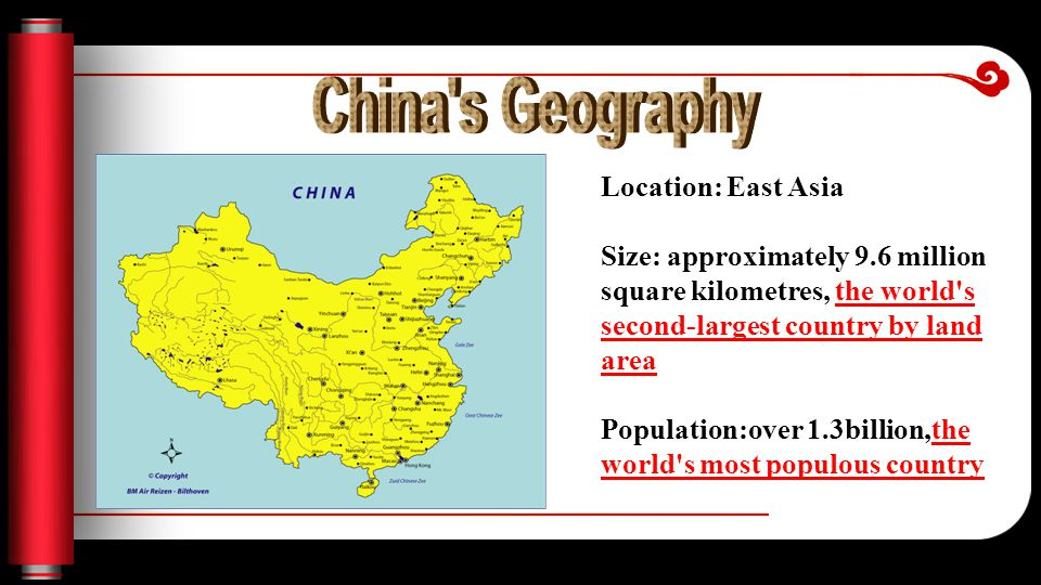 Location: East Asia Size: approximately 9.6 million square kilometres, the world s second-largest country by land area Population:over 1.3billion,the world s most populous country