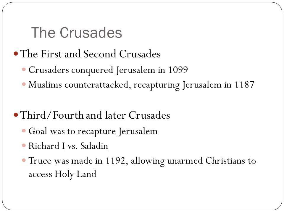 The Crusades The First and Second Crusades Crusaders conquered Jerusalem in 1099 Muslims counterattacked, recapturing Jerusalem in 1187 Third/Fourth a