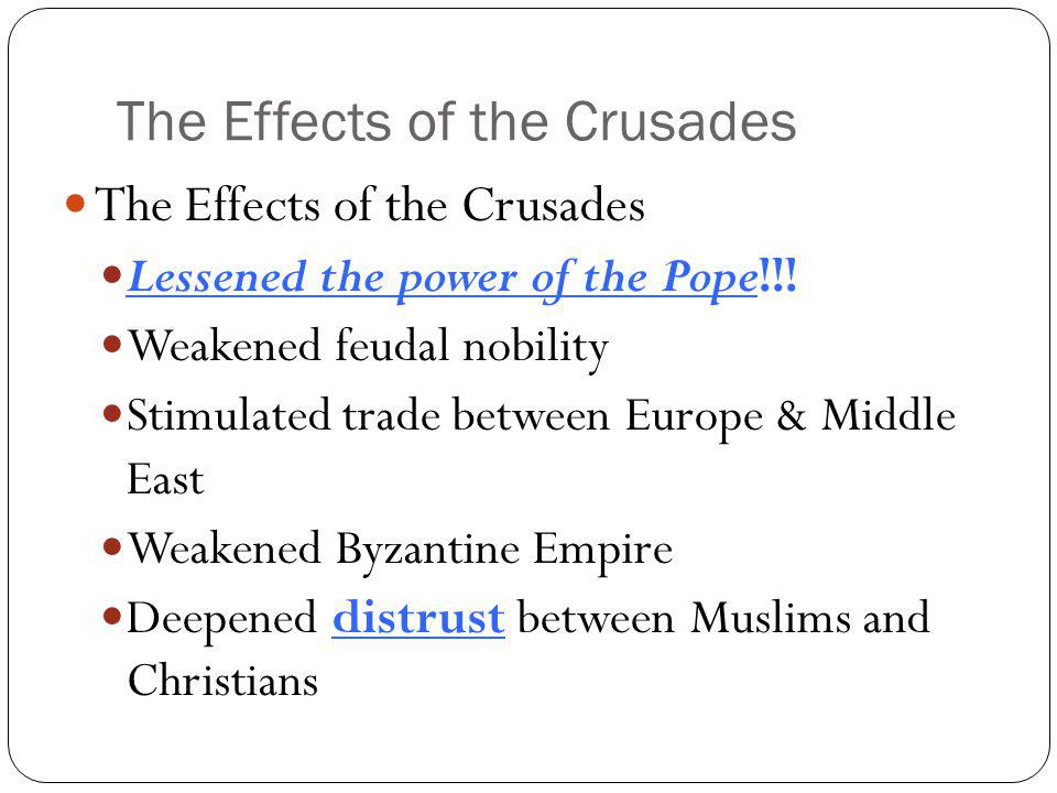 The Effects of the Crusades Lessened the power of the Pope!!! Weakened feudal nobility Stimulated trade between Europe & Middle East Weakened Byzantin