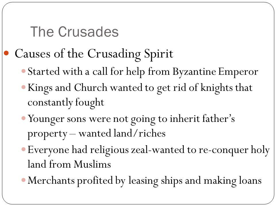 The Crusades Causes of the Crusading Spirit Started with a call for help from Byzantine Emperor Kings and Church wanted to get rid of knights that con