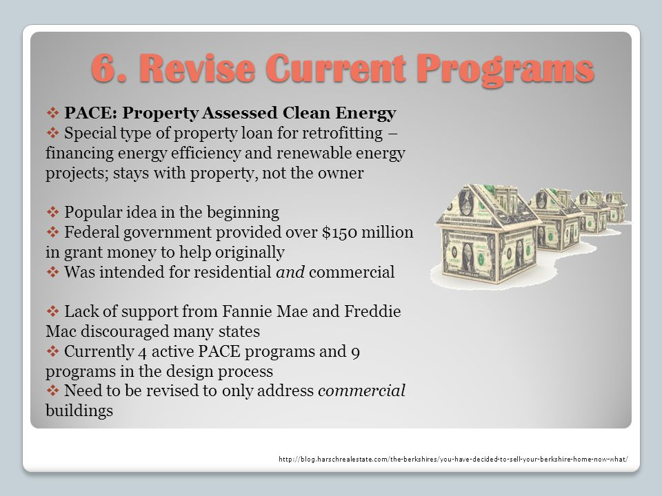 6. Revise Current Programs PACE: Property Assessed Clean Energy Special type of property loan for retrofitting – financing energy efficiency and renew