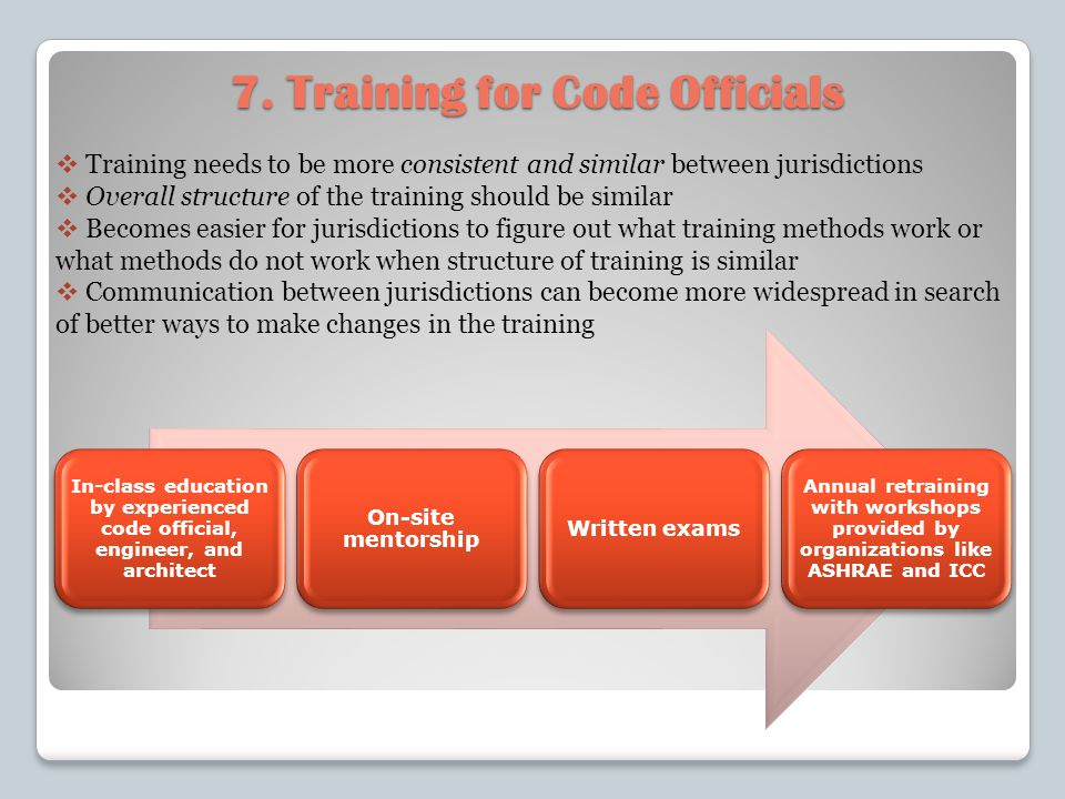 7. Training for Code Officials Training needs to be more consistent and similar between jurisdictions Overall structure of the training should be simi