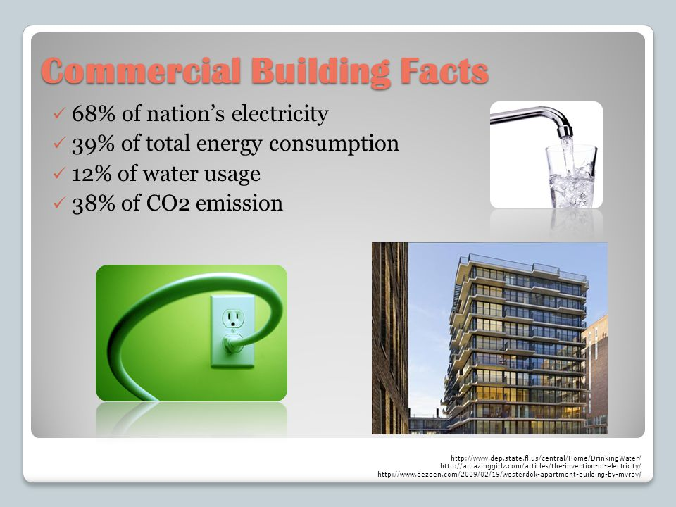 Commercial Building Facts 68% of nations electricity 39% of total energy consumption 12% of water usage 38% of CO2 emission http://www.dep.state.fl.us/central/Home/DrinkingWater/ http://amazinggirlz.com/articles/the-invention-of-electricity/ / http://www.dezeen.com/2009/02/19/westerdok-apartment-building-by-mvrdv/