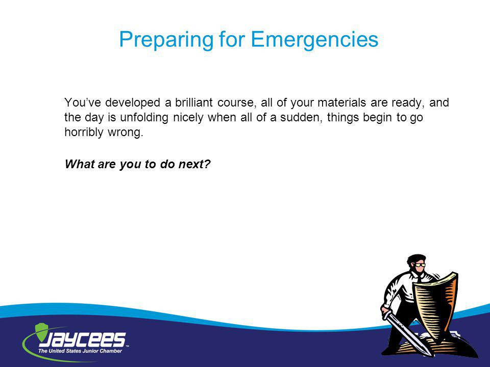 Preparing for Emergencies Youve developed a brilliant course, all of your materials are ready, and the day is unfolding nicely when all of a sudden, things begin to go horribly wrong.