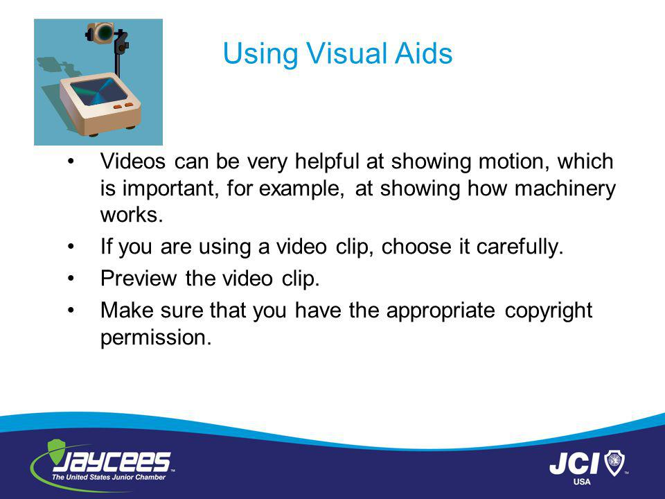 Using Visual Aids Videos can be very helpful at showing motion, which is important, for example, at showing how machinery works.