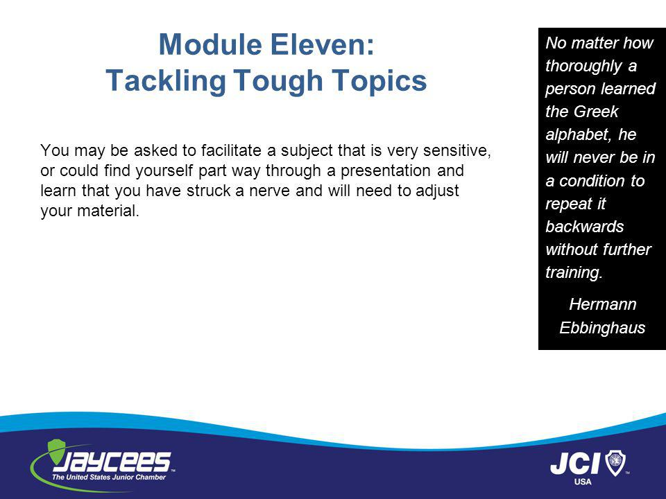 Module Eleven: Tackling Tough Topics You may be asked to facilitate a subject that is very sensitive, or could find yourself part way through a presentation and learn that you have struck a nerve and will need to adjust your material.