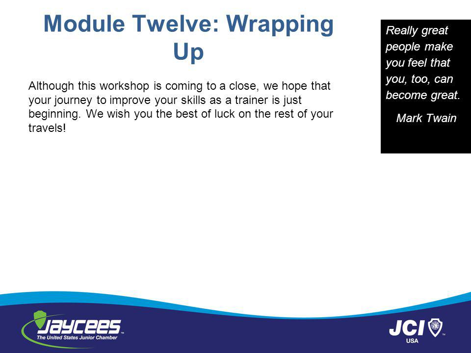 Module Twelve: Wrapping Up Although this workshop is coming to a close, we hope that your journey to improve your skills as a trainer is just beginning.