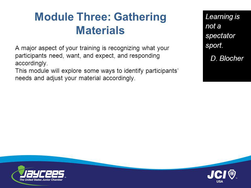 Module Three: Gathering Materials A major aspect of your training is recognizing what your participants need, want, and expect, and responding accordingly.