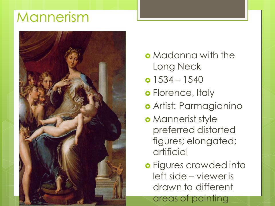 Mannerism Madonna with the Long Neck 1534 – 1540 Florence, Italy Artist: Parmagianino Mannerist style preferred distorted figures; elongated; artifici