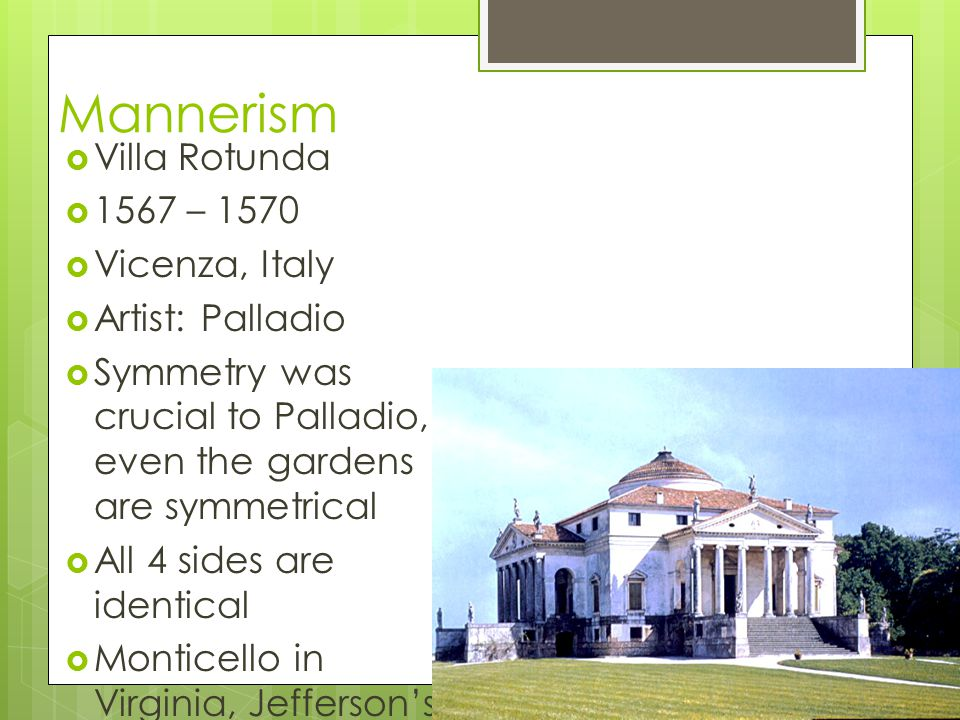 Mannerism Villa Rotunda 1567 – 1570 Vicenza, Italy Artist: Palladio Symmetry was crucial to Palladio, even the gardens are symmetrical All 4 sides are