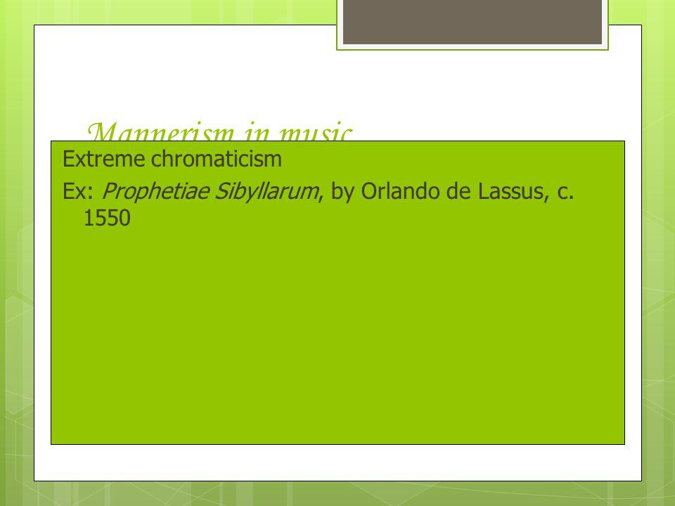 Mannerism in music Extreme chromaticism Ex: Prophetiae Sibyllarum, by Orlando de Lassus, c. 1550