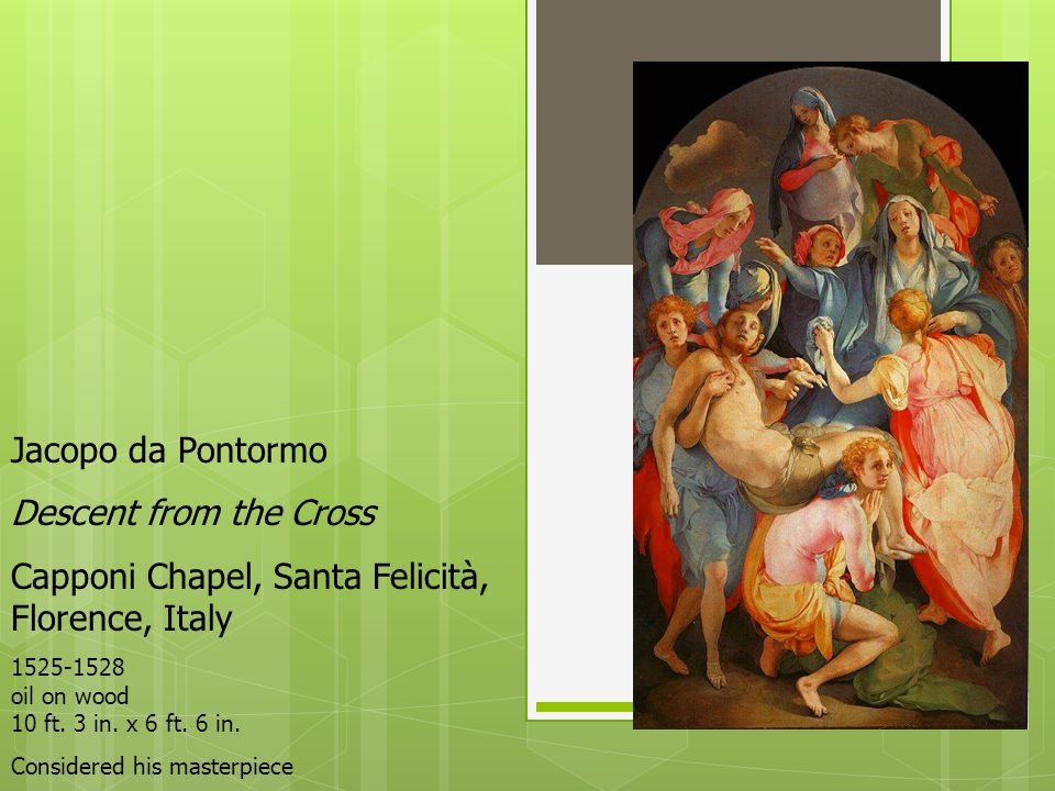 Jacopo da Pontormo Descent from the Cross Capponi Chapel, Santa Felicità, Florence, Italy 1525-1528 oil on wood 10 ft. 3 in. x 6 ft. 6 in. Considered