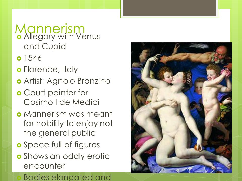 Mannerism Allegory with Venus and Cupid 1546 Florence, Italy Artist: Agnolo Bronzino Court painter for Cosimo I de Medici Mannerism was meant for nobi