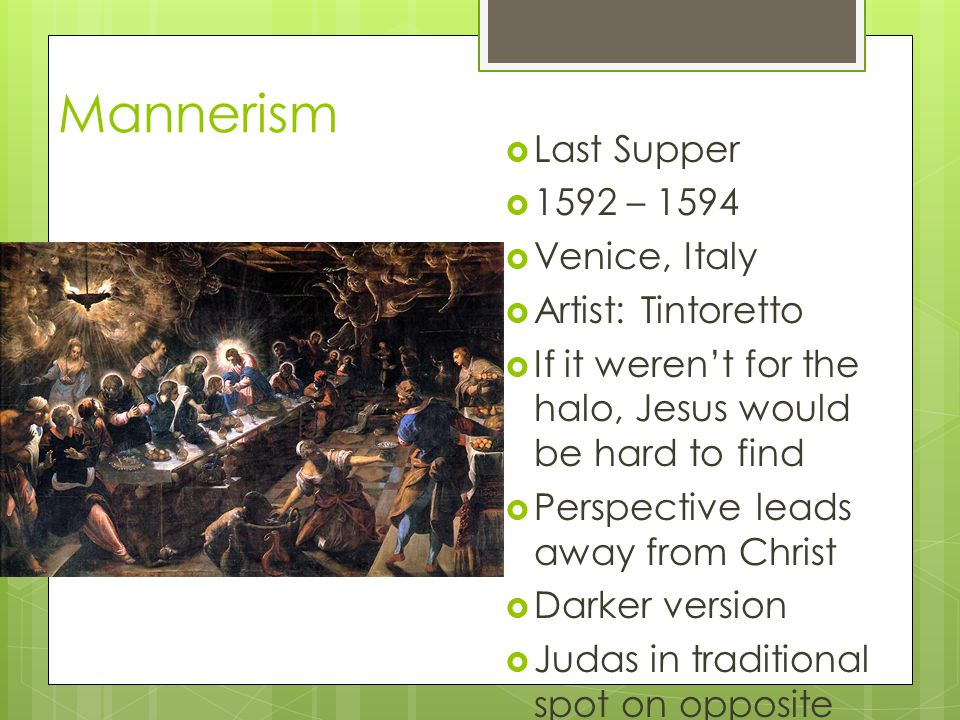 Mannerism Last Supper 1592 – 1594 Venice, Italy Artist: Tintoretto If it werent for the halo, Jesus would be hard to find Perspective leads away from
