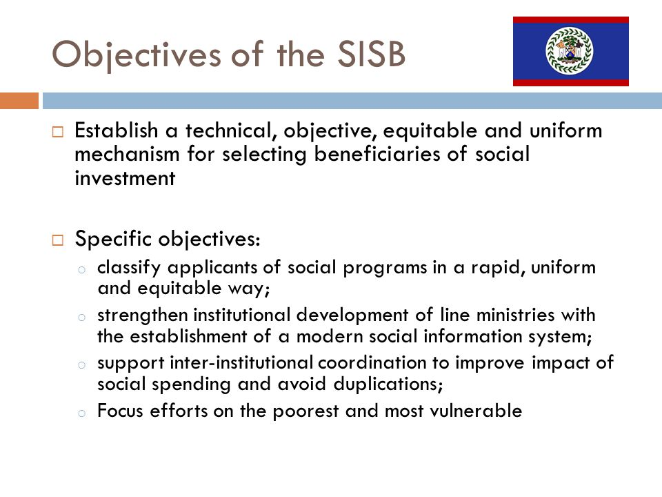 Objectives of the SISB Establish a technical, objective, equitable and uniform mechanism for selecting beneficiaries of social investment Specific objectives: o classify applicants of social programs in a rapid, uniform and equitable way; o strengthen institutional development of line ministries with the establishment of a modern social information system; o support inter-institutional coordination to improve impact of social spending and avoid duplications; o Focus efforts on the poorest and most vulnerable