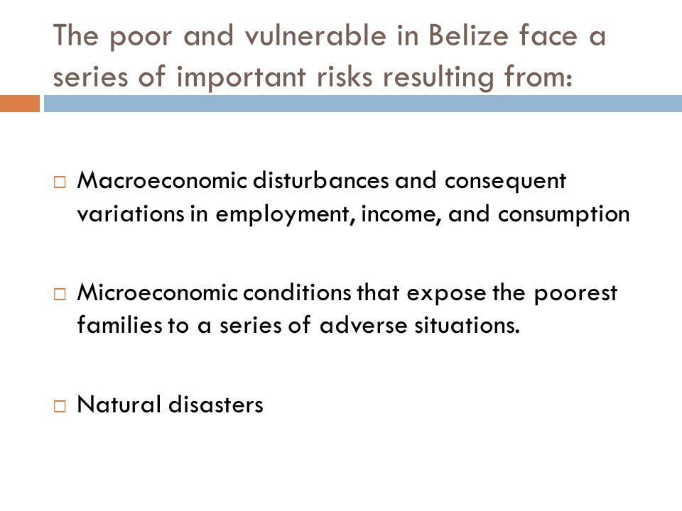 The poor and vulnerable in Belize face a series of important risks resulting from: Macroeconomic disturbances and consequent variations in employment, income, and consumption Microeconomic conditions that expose the poorest families to a series of adverse situations.
