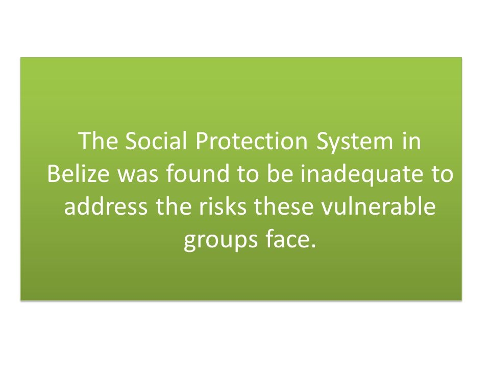 The Social Protection System in Belize was found to be inadequate to address the risks these vulnerable groups face.