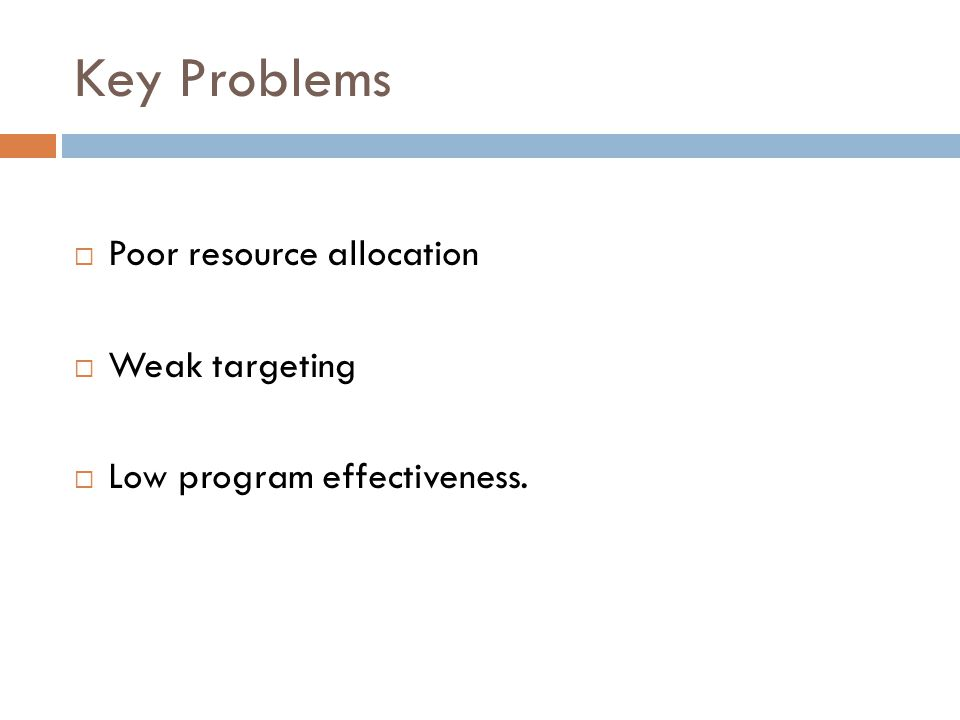Key Problems Poor resource allocation Weak targeting Low program effectiveness.