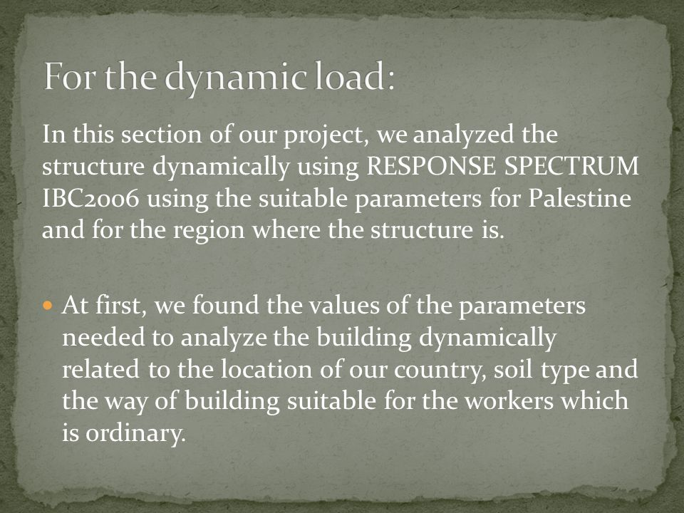 In this section of our project, we analyzed the structure dynamically using RESPONSE SPECTRUM IBC2006 using the suitable parameters for Palestine and