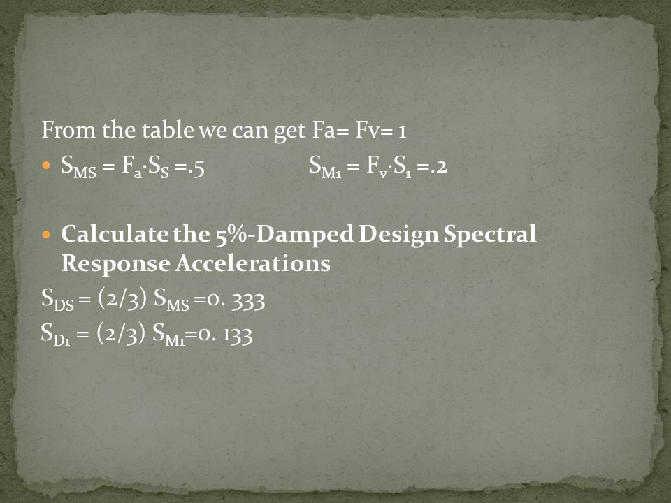 From the table we can get Fa= Fv= 1 S MS = F a ·S S =.5S M1 = F v ·S 1 =.2 Calculate the 5%-Damped Design Spectral Response Accelerations S DS = (2/3)