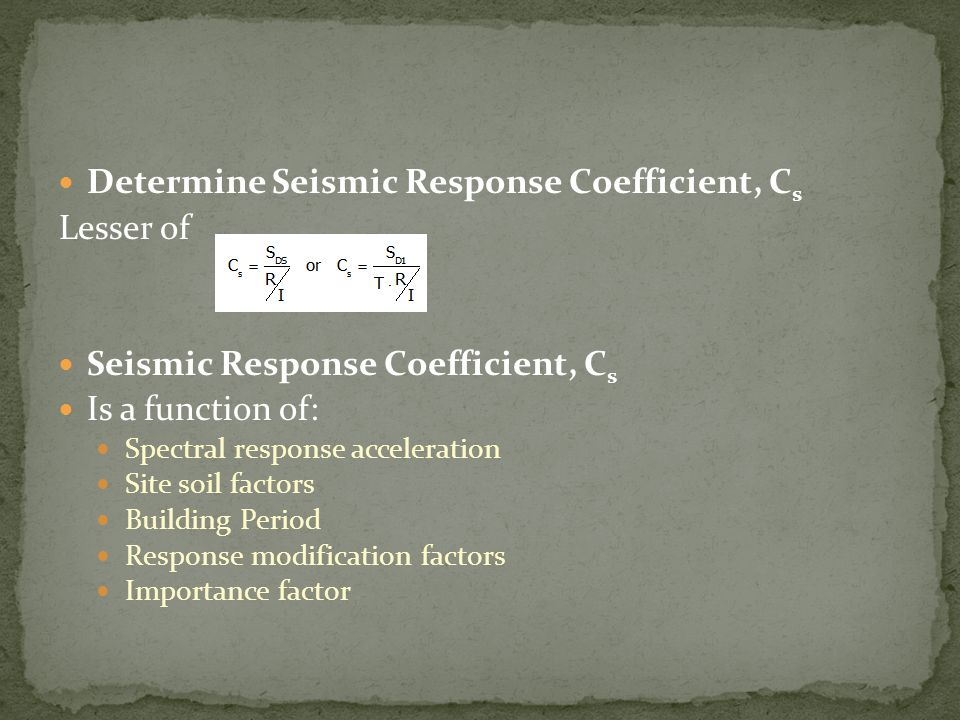 Determine Seismic Response Coefficient, C s Lesser of Seismic Response Coefficient, C s Is a function of: Spectral response acceleration Site soil fac