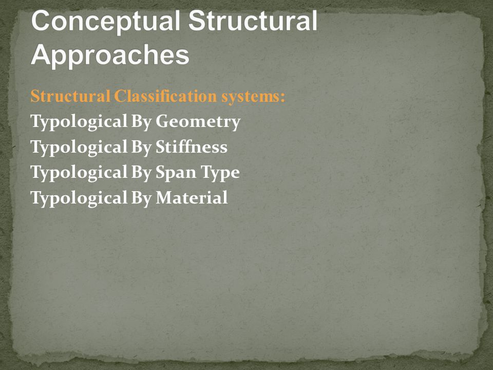 Structural Classification systems: Typological By Geometry Typological By Stiffness Typological By Span Type Typological By Material