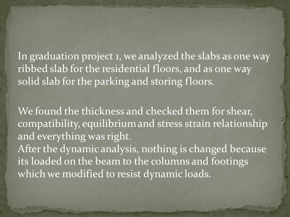 In graduation project 1, we analyzed the slabs as one way ribbed slab for the residential floors, and as one way solid slab for the parking and storin