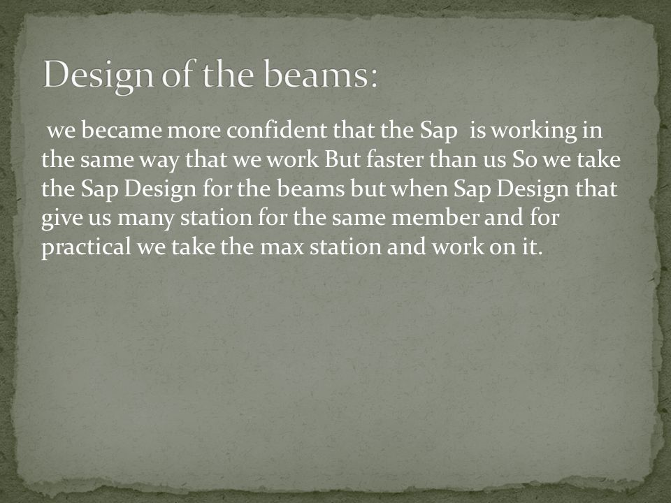 we became more confident that the Sap is working in the same way that we work But faster than us So we take the Sap Design for the beams but when Sap
