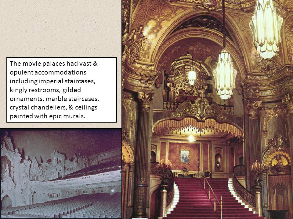 The movie palaces had vast & opulent accommodations including imperial staircases, kingly restrooms, gilded ornaments, marble staircases, crystal chandeliers, & ceilings painted with epic murals.