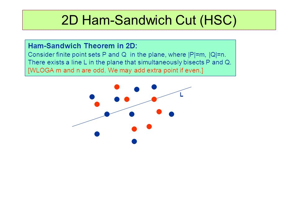 2D Ham-Sandwich Cut (HSC) Ham-Sandwich Theorem in 2D: Consider finite point sets P and Q in the plane, where |P|=m, |Q|=n. There exists a line L in th
