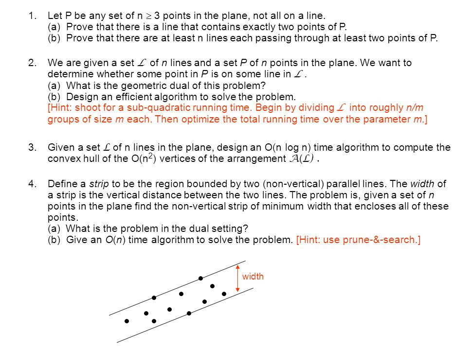 1.Let P be any set of n 3 points in the plane, not all on a line. (a) Prove that there is a line that contains exactly two points of P. (b) Prove that